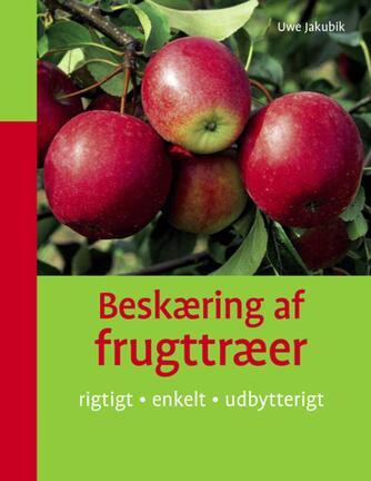 Uwe Jakubik: Beskæring af frugttræer : rigtigt, enkelt, udbytterigt