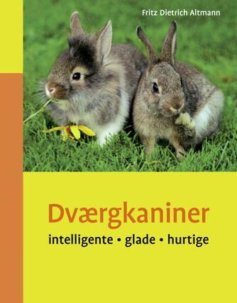 Fritz Dietrich Altmann: Dværgkaniner : intelligente, glade, hurtige