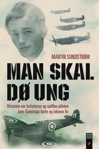 Martin Sundstrøm: Man skal dø ung : historien om forfatteren og Spitfire-piloten Jens Gielstrups korte og intense liv
