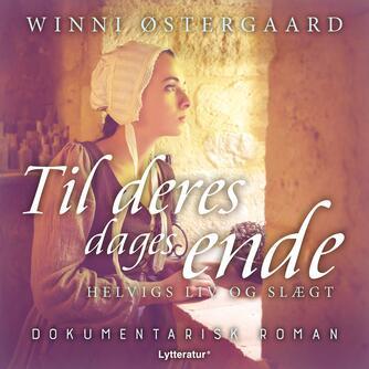 Winni Østergaard: Til deres dages ende : Helvigs liv og slægt : dokumentarisk roman