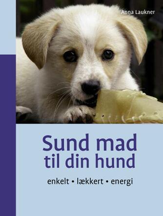 Anna Laukner: Sund mad til din hund : enkelt, lækkert, energi