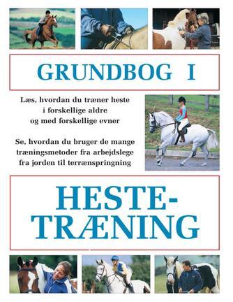 : Grundbog i hestetræning : læs, hvordan du træner heste i forskellige aldre og med forskellige evner, Se hvordan du bruger de mange træningsmetoder fra arbejdslege fra jorden til terrænspringning