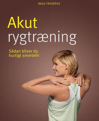 Ingo Froböse: Akut rygtræning : bliv hurtigt smertefri og få en stærk ryg
