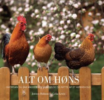 Jeremy Hobson, Celia Lewis: Alt om høns : hvordan du får masser af fornøjelse og nytte af et hønsehold