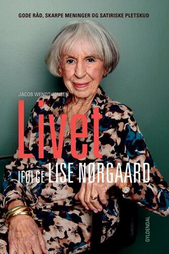 Lise Nørgaard (f. 1917): Livet ifølge Lise Nørgaard : gode råd, skarpe meninger og satiriske pletskud