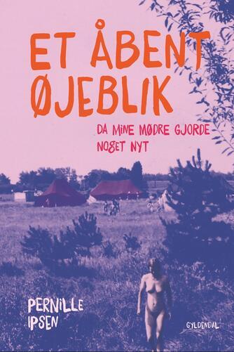 Pernille Ipsen: Et åbent øjeblik : da mine mødre gjorde noget nyt
