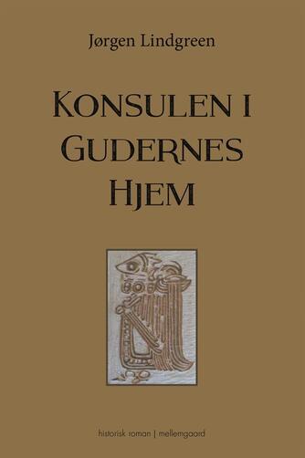 Jørgen Lindgreen: Konsulen i Gudernes Hjem : historisk roman