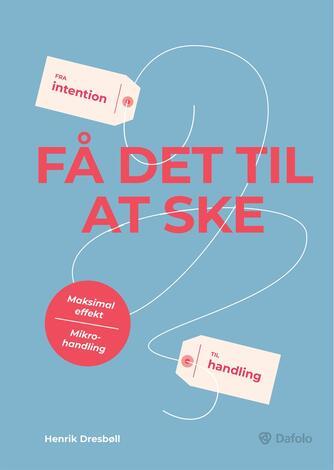 Henrik Dresbøll: Få det til at ske : fra intention til handling : maksimal effekt, mikrohandling