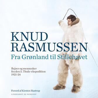 Knud Rasmussen (f. 1879): Fra Grønland til Stillehavet