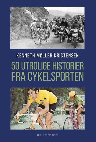 Kenneth Møller Kristensen: 50 utrolige historier fra cykelsporten