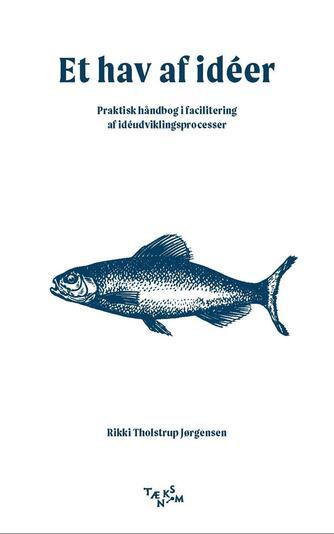 Rikki Tholstrup Jørgensen: Et hav af idéer : praktisk håndbog i facilitering af idéudviklingsprocesser