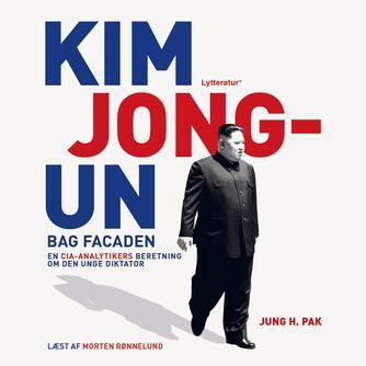 Jung H. Pak: Kim Jong-un bag facaden : en CIA-analytikers beretning om den unge diktator
