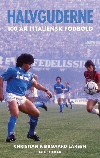 Christian Nørgaard Larsen: Halvguderne : 100 år i italiensk fodbold