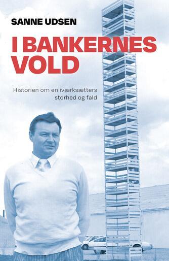 Sanne Udsen: I bankernes vold : historien om en iværksætters storhed og fald