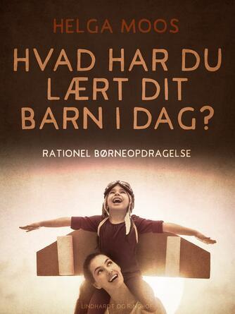 Helga Moos: Hvad har du lært dit barn i dag? : rationel børneopdragelse