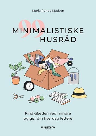 Maria Rohde Madsen: 99 minimalistiske husråd : find glæden ved mindre og gør din hverdag lettere