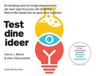 David J. Bland, Alexander Osterwalder: Test dine ideer : en håndbog med 44 hurtige eksperimenter, der viser vejen til succes i din forretning - med en lille indsats kan du opnå store resultater