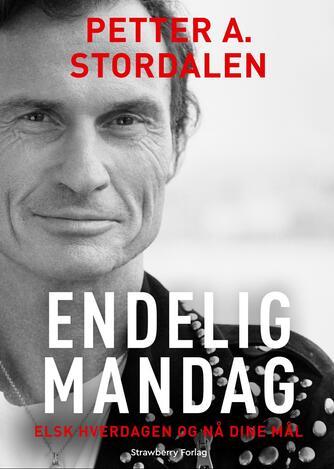 Petter Stordalen: Endelig mandag : elsk hverdagen og nå dine mål