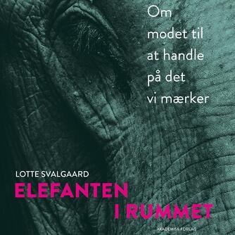Lotte Svalgaard: Elefanten i rummet : om modet til at handle på det vi mærker