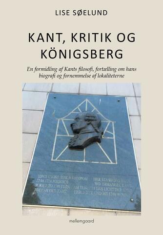 Lise Søelund: Kant, kritik og Königsberg : en formidling af Kants filosofi, fortælling om hans biografi og fornemmelse af lokaliteterne