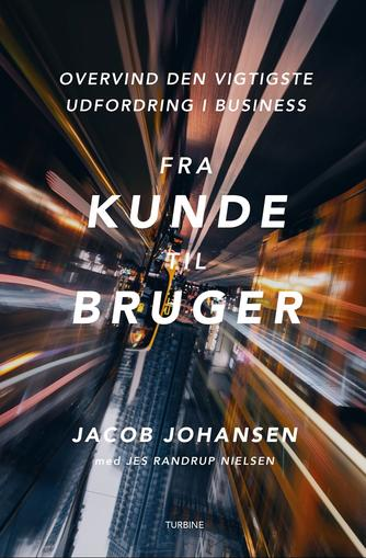 Jacob Johansen (f. 1968-12-26): Fra kunde til bruger : overvind den vigtigste udfordring i business
