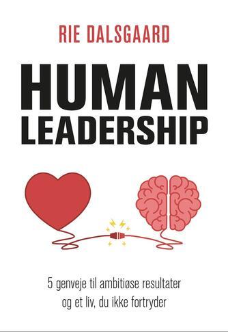 Rie Dalsgaard: Human leadership : 5 genveje til ambitiøse resultater og et liv, du ikke fortryder