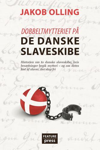 Jakob Olling (f. 1978): Dobbeltmytteriet på de danske slaveskibe : historien om to danske slaveskibe, hvis besætninger begik mytteri - og om deres last af slaver, der slap fri