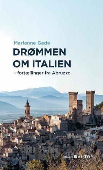 Marianne Gade: Drømmen om Italien : fortællinger fra Abruzzo