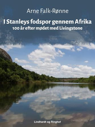 Arne Falk-Rønne: I Stanleys fodspor gennem Afrika : 100 år efter mødet med Livingstone