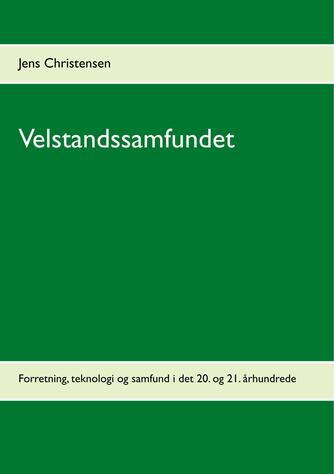 Jens Christensen (f. 1947): Velstandssamfundet : Forretning, teknologi og samfund i det 20. og 21. århundrede