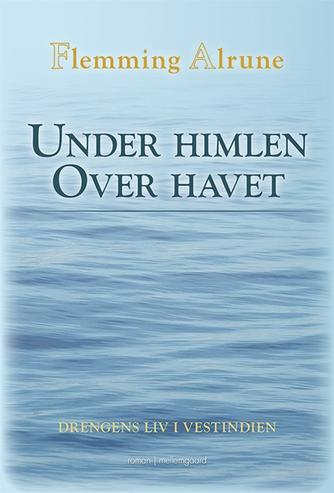 Flemming Alrune: Under himlen over havet : drengens liv i Vestindien : roman