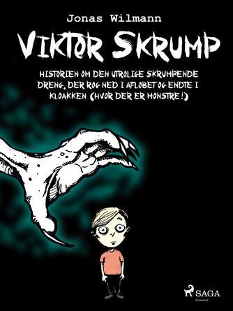 Jonas Wilmann: Viktor Skrump : historien om den utrolige skrumpende dreng, der røg ned i afløbet og endte i kloakken (hvor der er monstre)