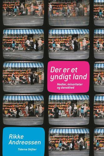 Rikke Andreassen (f. 1972): Der er et yndigt land : medier, minoriteter og danskhed