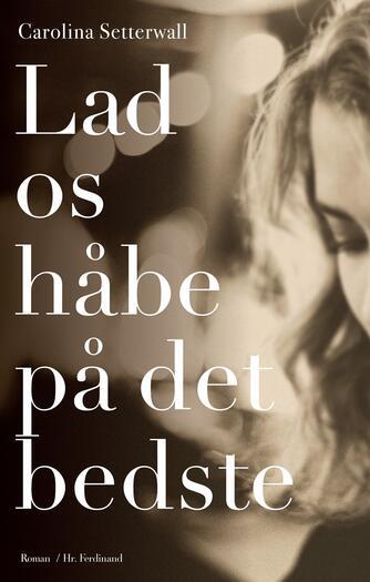 Carolina Setterwall (f. 1978): Lad os håbe på det bedste : roman