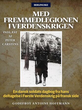 Godefroy Antoine Hoffmann: Med Fremmedlegionen i verdenskrigen : en dansk soldats dagbog fra hans deltagelse i første verdenskrig på fransk side