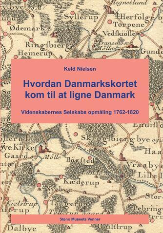 Keld Nielsen (f. 1948): Hvordan Danmarkskortet kom til at ligne Danmark : Videnskabernes Selskabs opmåling 1762-1820
