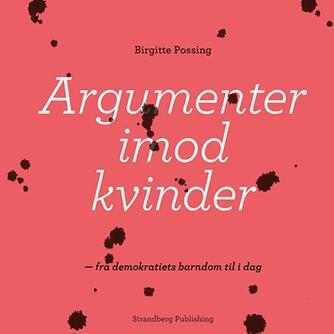 Birgitte Possing: Argumenter imod kvinder : fra demokratiets barndom til i dag
