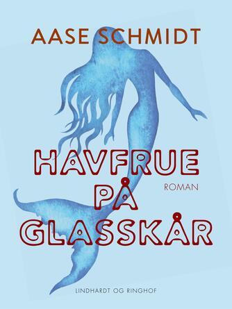 Aase Schmidt (f. 1935): Havfrue på glasskår : roman
