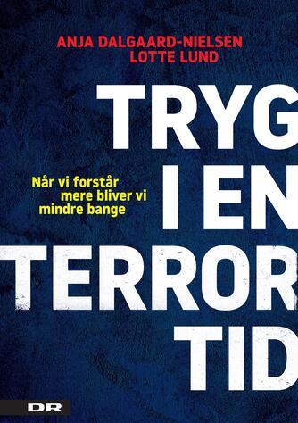 Lotte Lund, Anja Dalgaard-Nielsen: Tryg i en terrortid : når vi forstår mere, bliver vi mindre bange