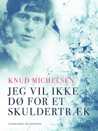 Knud Michelsen (f. 1945): Jeg vil ikke dø for et skuldertræk : Knud Rasmussens skæbneår