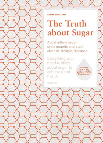 Anette Sams: The truth about sugar : avoid inflammation, drop pounds and steer clear of lifestyle diseases : everything you need to know about sugar to achieve good health