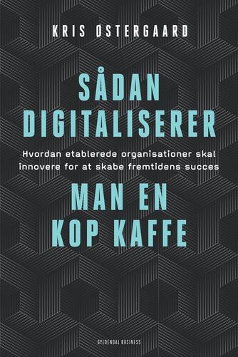 Kris Østergaard: Sådan digitaliserer man en kop kaffe : hvordan etablerede organisationer skal innovere for at skabe fremtidens succes