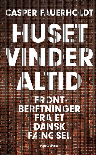 Casper Fauerholdt: Huset vinder altid : frontberetninger fra et dansk fængsel