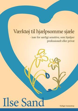 Ilse Sand: Værktøj til hjælpsomme sjæle : især for særligt sensitive, som hjælper professionelt eller privat