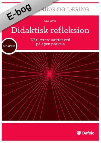 Lea Lund: Didaktisk refleksion : når lærere sætter ord på egen praksis
