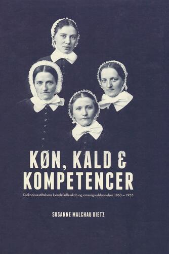 Susanne Malchau Dietz: Køn, kald & kompetencer : Diakonissestiftelsens kvindefællesskab og omsorgsuddannelser 1863-1955