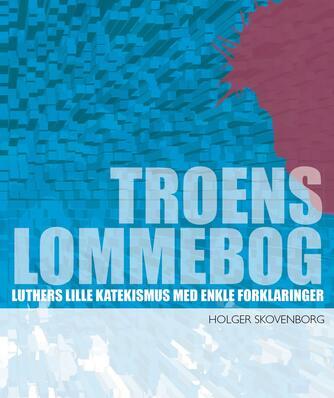 Holger Skovenborg: Troens lommebog : Luthers lille katekismus med enkle forklaringer