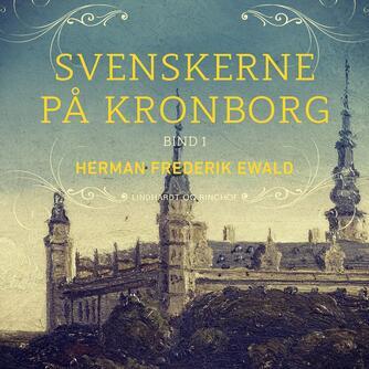 H. F. Ewald: Svenskerne på Kronborg. Bind 1