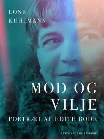 Lone Kühlmann: Mod og vilje : portræt af Edith Rode