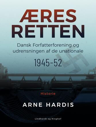 Arne Hardis: Æresretten : Dansk Forfatterforening og udrensningen af de unationale 1945-52